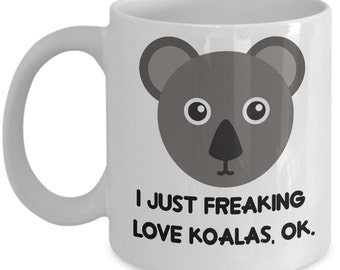 Koalas Coffee Mug - I Just Freaking Love Koalas, Ok - Funny Koalas Gifts
