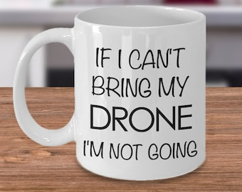 Drone Pilot Drone Gift Drone Mug - If I Can't Bring My Drone I'm Not Going Coffee Mug Ceramic Tea Cup - Gifts for Dad - Gifts for Him