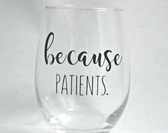 Because Patients Stemless Wine Glass for Dental Medical  Dental Hygienist RDH Dentist Doctor Physician Nurse Assistant Gift Graduation Gift