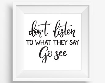 Don't Listen to What They say Go See Wall Art Inspirational Sayings cute gift and Great advice in calligraphic ink black white print