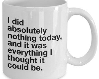 Funny coffee mug - I Did Absolutely Nothing Today and It Was Everything - Unique gift mug for him, her, husband, wife, boyfriend, men, women