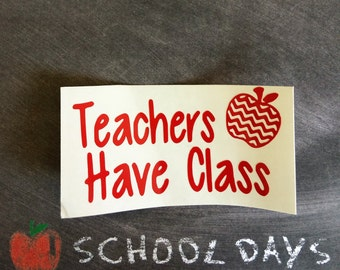 Teachers Have Class Vinyl Decal, Teachers Gift