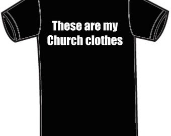 Tee Shirt - These are my Church clothes