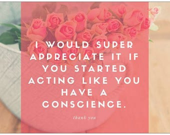 I Would Super Appreciate It If You Started Acting Like you have a Conscience. Choose any from Resist+Persist