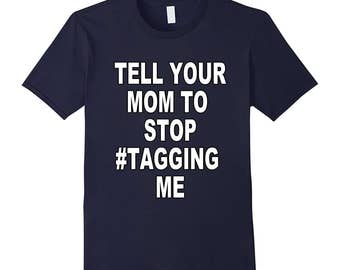Tell Your Mom to Stop #Tagging Me -  T-shirt