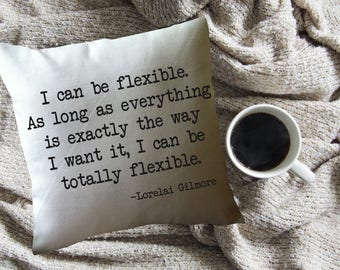 Gilmore Girls throw pillow cover/ Gilmore Girls fan gift/ Gilmore Girls quote/ Lorelai Gilmore quote pillow/  I can be flexible
