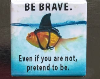 Be Brave...Custom made 1.5 x 1.5  magnet