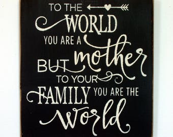 To the world you are a Mother but to your family you are the world wood sign