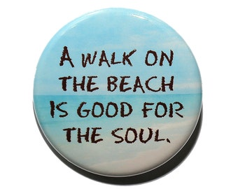A Walk On The Beach Is Good For The Soul - Pinback Button Badge 1 1/2 inch 1.5 - Keychain Magnet or Flatback