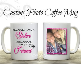 Because I have a Sister I will always have a Friend Custom Photo Coffee Mug - Large 15 oz - Personalized Picture Novelty Mug