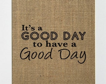 """Burlap sign """"Its A Good Day To Have A Good Day"""" -Rustic Country Shabby Chic Vintage Decor Sign / Love House Sign / Wedding Gift / Inspire"""