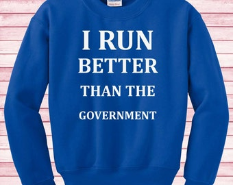 I run better than the Government Tee T-shirt Sweatshirt funny Unisex tumblr gifts sweater Instagram gifts fashion blogger