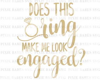 Does This Ring Make Me Look Engaged svg, Fiance svg, Bachelorette SVG, Bride SVG, Wedding svg, Cricut svg, Silhouette svg, svg cutting files