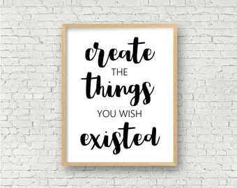 Create The Things You Wish Existed // Inspirational Motivational Quote // Wall Decor Printable Sign // 8x10 // Digital Instant Download Art