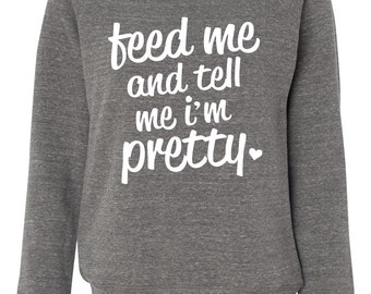 Feed Me And Tell Me I'm Pretty. Slouchy Wideneck. Off the Shoulder. Feed Me Sweatshirt. Feed Us. Anniversary Gift. Feed Me Sweatshirt.