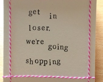 Get in loser, we're going shopping. Mean Girls quote handmade card (blank inside)
