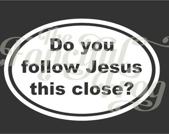 Do you follow Jesus this close? Vinyl Car Decal - Jesus Christian