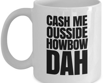Cash me ousside howbow dah meme mug - catch me outside how bow dah coffee cup