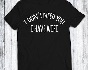 I Don't Need You I Have Wifi T Shirt - Black - Blue - White - Red - Sizes - XS - S - M - L - XL - XXL - 3XL - 4XL