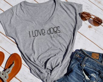 I love dogs. the end tshirt- animal lover shirt- dog rescue- dog lover- cat lover- foster dog mom- dog mom