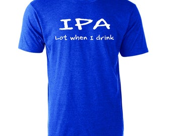 IPA Lot When I Drink Graphic Funn T-Shirt