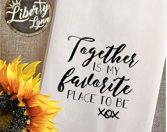 Together is my FAVORITE place to Be Tea Towel - Flour Sack/ Fun Saying / Hostess Gift / Kitchen Decor