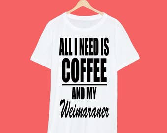 All I Need Is Coffee And My Weimaraner T Shirt