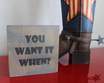 YOU WANT it WHEN? | Wood Sign | Block Sign | Shelf Sitter | Art Block | Handmade | Inspirational | Quote Block