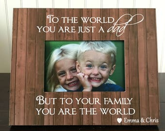 To the world you are just a dad but to your family you are the world // dad Picture Frame // Father's Day Gift  // holds 4x6 photo