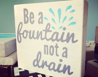 Be a Fountain Not a Drain - Hand Painted Quote Block - Shelf/Ledge/Desk