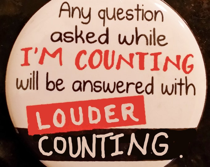 "I'll Count LOUDER!  2.25"" Pin back or magnet"