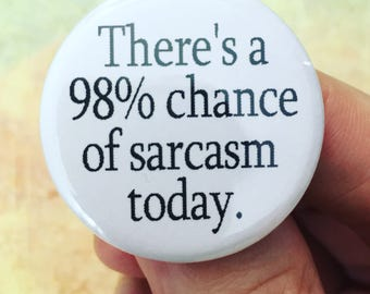 There's a 98 percent chance of sarcasm today. 1.25 inch pinback button. wait... that's like, really high...