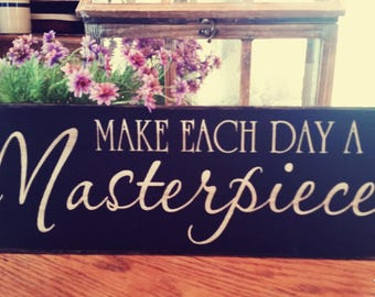 Make each Day A Masterpiece -  Wood Sign, Hand Painted, Rustic, Vintage, Shabby Chic, Wood Signs