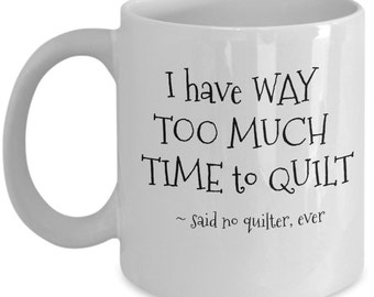 Funny Quilting Mug - I Have Way Too Much Time to Quilt