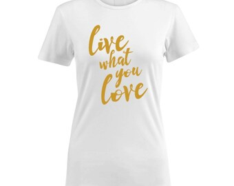 Live What You Love Ladies' Cotton Crew Neck - Inspirational Tee / Women Quote Shirt