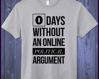 0 Days Without An online Political Argument T-Shirt Funny Satire Humor Hilliary Clinton Donald Trump Bernie Sanders Liberal Conservative