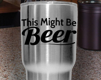 This Might Be BEER   Tumbler, Yeti, Mug or Any Hard Surface Vinyl Decal   Beer, Drinking, Sticker