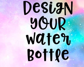 design your own water bottle - water bottle - create your own - custom made - personalized - you think it we make it - personalized