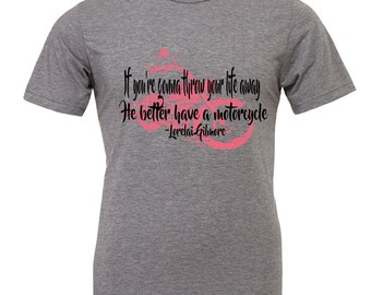 Gilmore Girls Shirt If you're gonna throw your life away he better have a motor cycle. Lorelai Gilmore