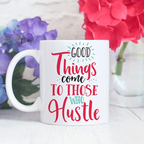 Good Things Come to Those That Hustle Coffee Mug - Quote Coffee Cup - Motivational Mug - Girl Boss