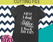 Teacher SVG   First I drink the Coffee, then I teach the kids  Cutting File for Cricut & Silhouette   svg eps dxf png  instant download
