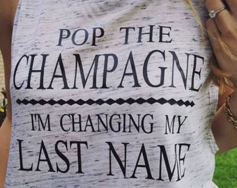 Bridal Party Text-Pop the Champagne Im Changing my last name!