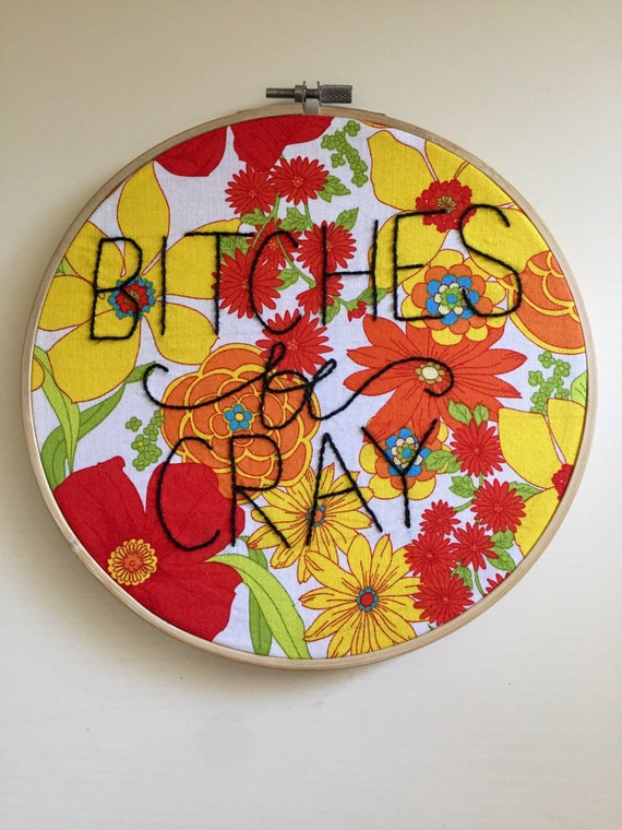 Bitches be cray! 8 inch embroidery hoop, floral fabric