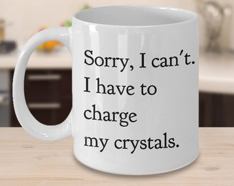 Sorry, I Can't I Have to Charge My Crystals Mug Cute Ceramic Tea Mug and Coffee Cup