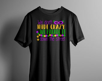 We Don't Hide Crazy, We Parade it Down The Street! Tee Shirt Mardi Gras