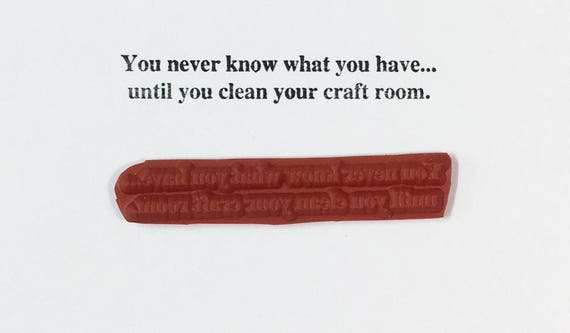 You Never Know What You Have Until You Clean Your Craft Room - Altered Attic Rubber Stamp - Funny Supplies Quote Greeting Art Scrapbook Card