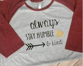 Always stay humble and kind raglan- humble and kind shirts- ladies raglan- ladies shirts- holiday shirts-
