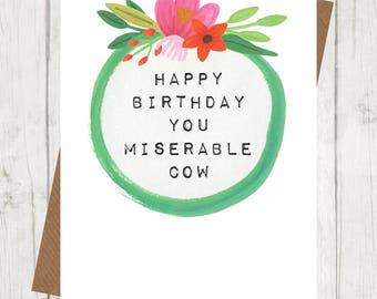 Happy Birthday you miserable cow, funny birthday card, best friend birthday card, sister birthday card, mum birthday card,