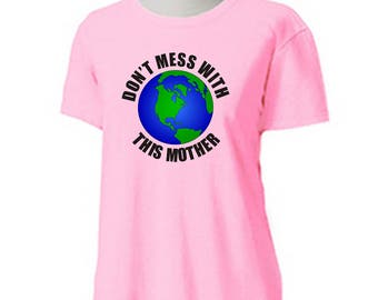 Don't Mess With This Mother T-Shirt -Adult Womens sizes S-3Xl many colors - earth day global warming climate change parade protest march
