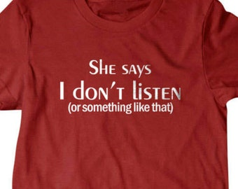 She says i dont listen or something like that T-shirt, Funny T shirt, gifts for dad,  shirt, boyfriend, husband